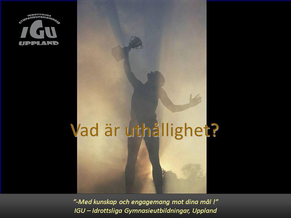 """""""-Med kunskap och engagemang mot dina mål !"""" IGU – Idrottslig utbildning för Gymnasiet, Uppsala Vad är uthållighet? """"-Med kunskap och engagemang mot d"""