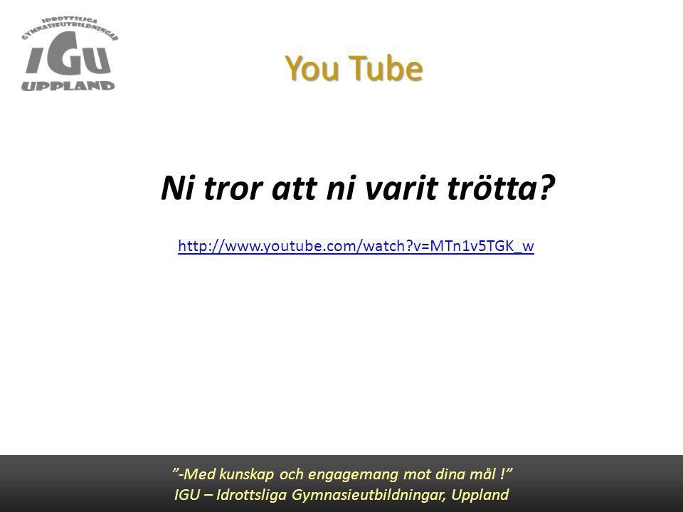"""You Tube Ni tror att ni varit trötta? """"-Med kunskap och engagemang mot dina mål !"""" IGU – Idrottsliga Gymnasieutbildningar, Uppland http://www.youtube."""