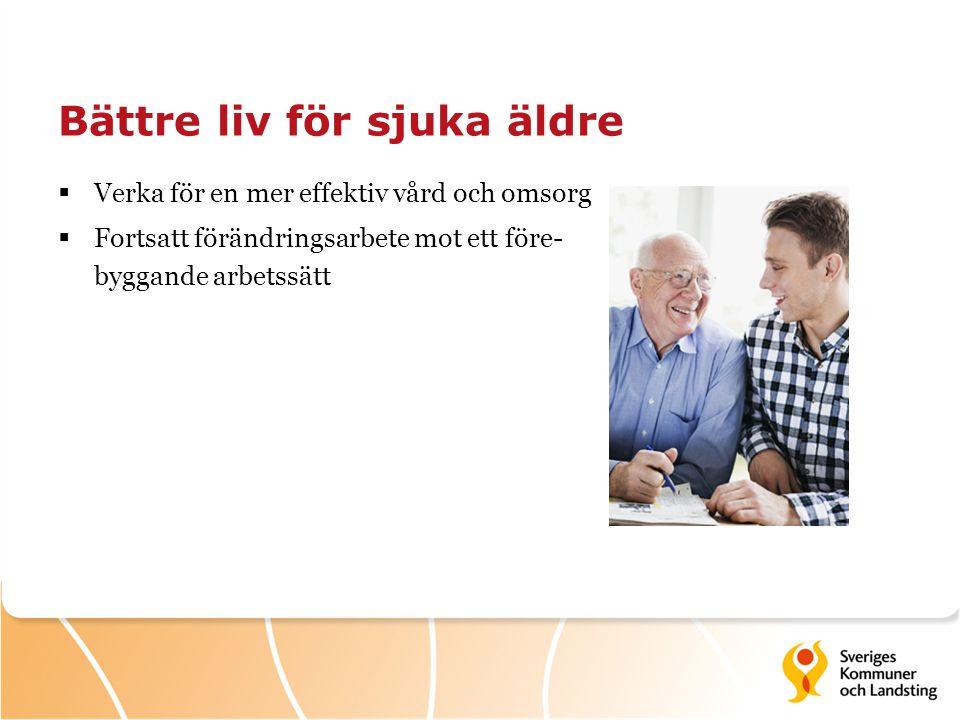 Bättre liv för sjuka äldre  Verka för en mer effektiv vård och omsorg  Fortsatt förändringsarbete mot ett före- byggande arbetssätt