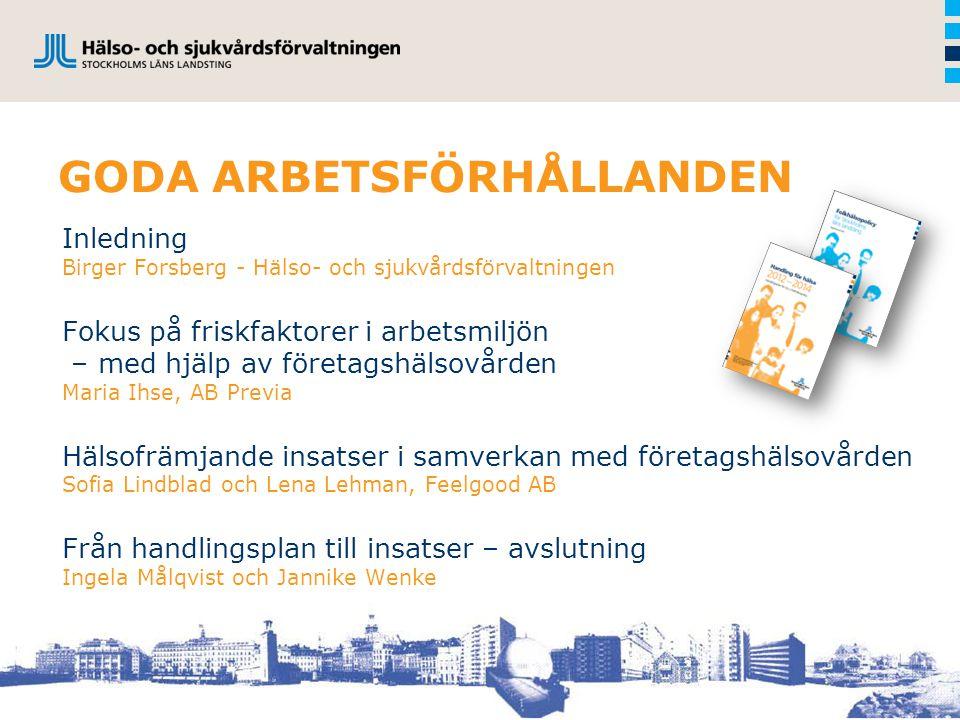 GODA ARBETSFÖRHÅLLANDEN Inledning Birger Forsberg - Hälso- och sjukvårdsförvaltningen Fokus på friskfaktorer i arbetsmiljön – med hjälp av företagshäl