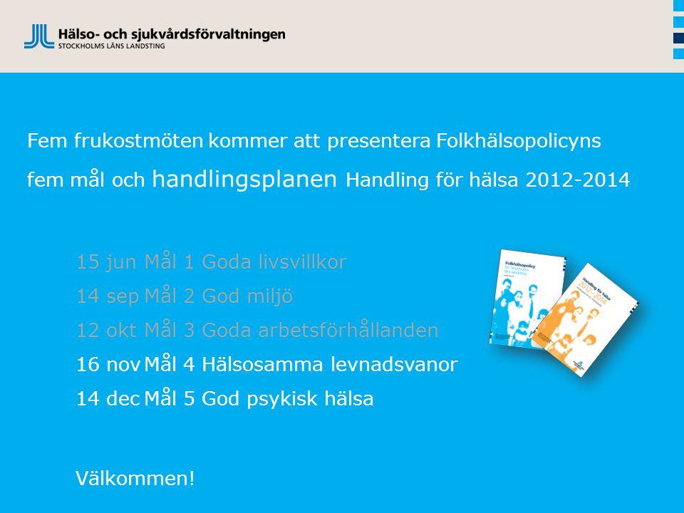 Fem frukostmöten kommer att presentera Folkhälsopolicyns fem mål och handlingsplanen Handling för hälsa 2012-2014 15 junMål 1 Goda livsvillkor 14 sepM