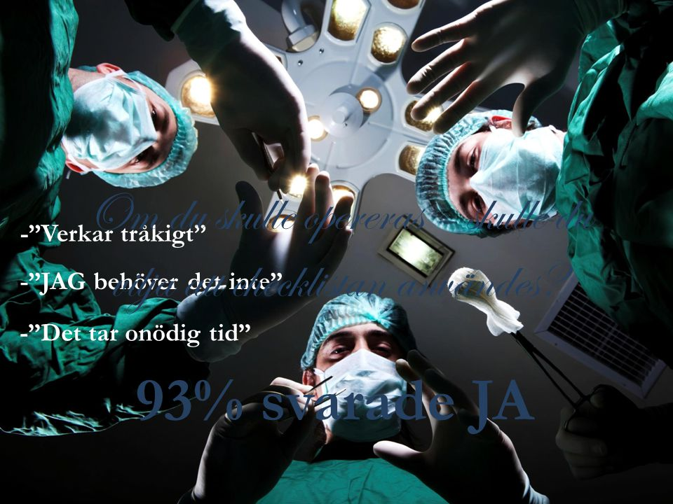 - JAG behöver det inte - Verkar tråkigt - Det tar onödig tid Om du skulle opereras – skulle du vilja att checklistan användes.