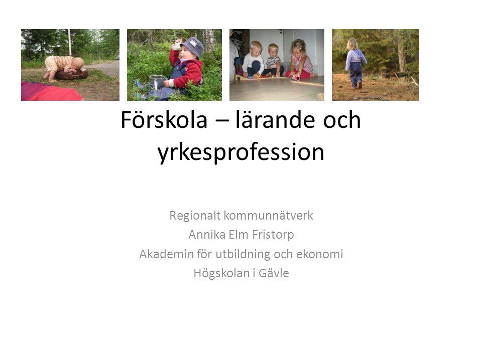 Förskola – lärande och yrkesprofession Regionalt kommunnätverk Annika Elm Fristorp Akademin för utbildning och ekonomi Högskolan i Gävle