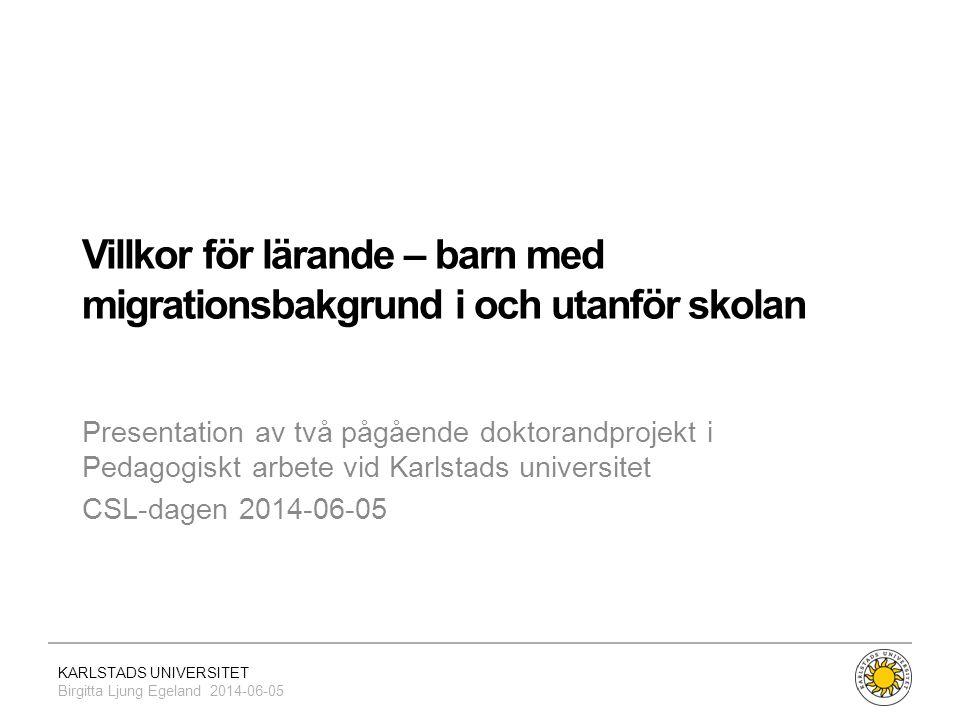 KARLSTADS UNIVERSITET Birgitta Ljung Egeland 2014-06-05 Villkor för lärande – barn med migrationsbakgrund i och utanför skolan Presentation av två påg