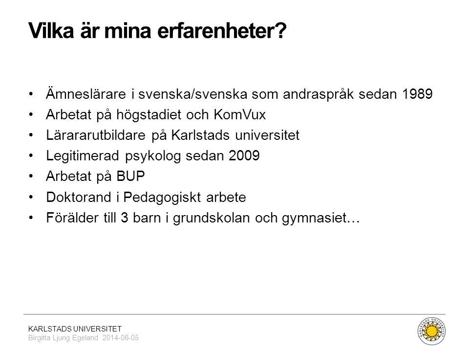 KARLSTADS UNIVERSITET Birgitta Ljung Egeland 2014-06-05 Vilka är mina erfarenheter? •Ämneslärare i svenska/svenska som andraspråk sedan 1989 •Arbetat
