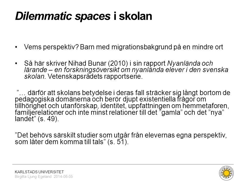 KARLSTADS UNIVERSITET Birgitta Ljung Egeland 2014-06-05 Dilemmatic spaces i skolan •Vems perspektiv? Barn med migrationsbakgrund på en mindre ort •Så