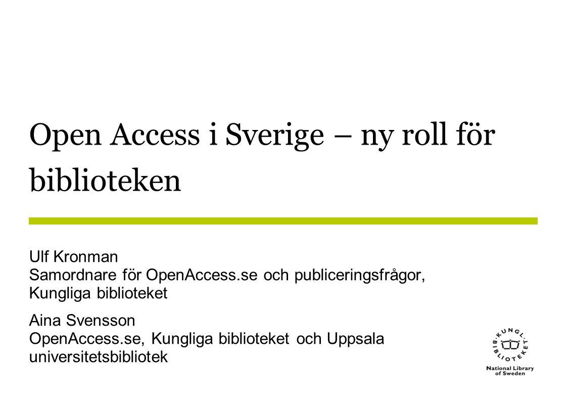 Open Access i Sverige – ny roll för biblioteken Ulf Kronman Samordnare för OpenAccess.se och publiceringsfrågor, Kungliga biblioteket Aina Svensson OpenAccess.se, Kungliga biblioteket och Uppsala universitetsbibliotek