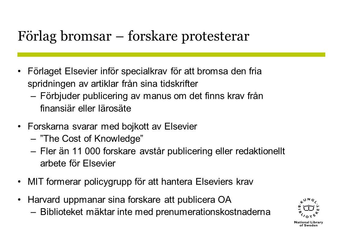 Förlag bromsar – forskare protesterar •Förlaget Elsevier inför specialkrav för att bromsa den fria spridningen av artiklar från sina tidskrifter –Förbjuder publicering av manus om det finns krav från finansiär eller lärosäte •Forskarna svarar med bojkott av Elsevier – The Cost of Knowledge –Fler än 11 000 forskare avstår publicering eller redaktionellt arbete för Elsevier •MIT formerar policygrupp för att hantera Elseviers krav •Harvard uppmanar sina forskare att publicera OA –Biblioteket mäktar inte med prenumerationskostnaderna