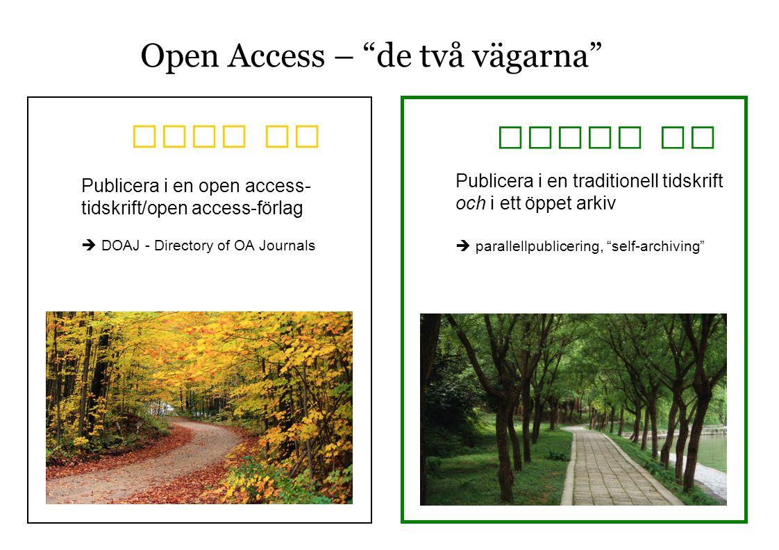 Open Access – de två vägarna Gold OA Green OA Publicera i en open access- tidskrift/open access-förlag  DOAJ - Directory of OA Journals Publicera i en traditionell tidskrift och i ett öppet arkiv  parallellpublicering, self-archiving