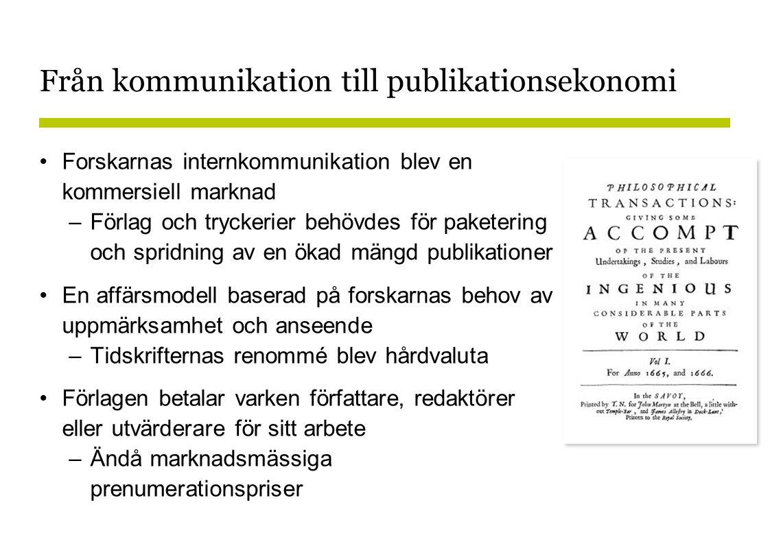 Från kommunikation till publikationsekonomi •Forskarnas internkommunikation blev en kommersiell marknad –Förlag och tryckerier behövdes för paketering och spridning av en ökad mängd publikationer •En affärsmodell baserad på forskarnas behov av uppmärksamhet och anseende –Tidskrifternas renommé blev hårdvaluta •Förlagen betalar varken författare, redaktörer eller utvärderare för sitt arbete –Ändå marknadsmässiga prenumerationspriser