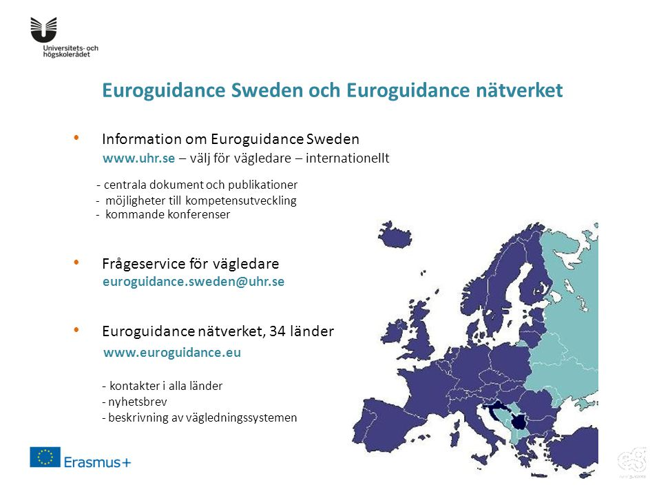 Euroguidance Sweden och Euroguidance nätverket • Information om Euroguidance Sweden www.uhr.se – välj för vägledare – internationellt - centrala dokument och publikationer - möjligheter till kompetensutveckling - kommande konferenser • Frågeservice för vägledare euroguidance.sweden@uhr.se • Euroguidance nätverket, 34 länder www.euroguidance.eu - kontakter i alla länder - nyhetsbrev - beskrivning av vägledningssystemen
