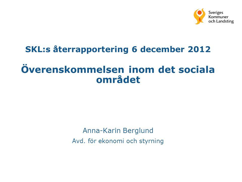 SKL:s återrapportering 6 december 2012 Överenskommelsen inom det sociala området Anna-Karin Berglund Avd. för ekonomi och styrning