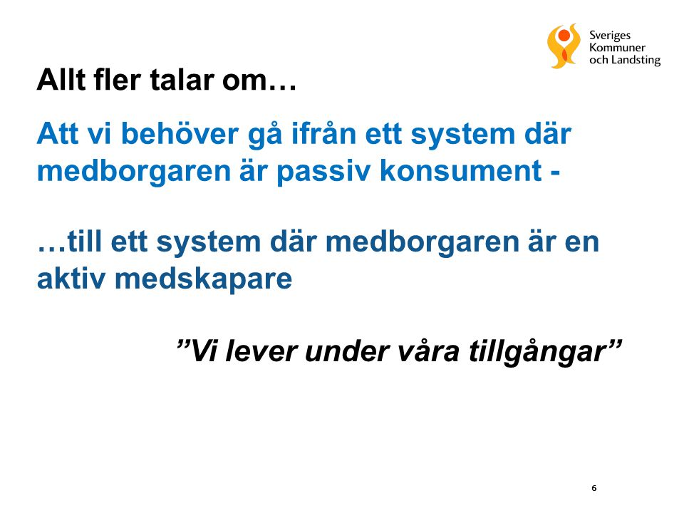 6 Att vi behöver gå ifrån ett system där medborgaren är passiv konsument - …till ett system där medborgaren är en aktiv medskapare Vi lever under våra tillgångar Allt fler talar om…