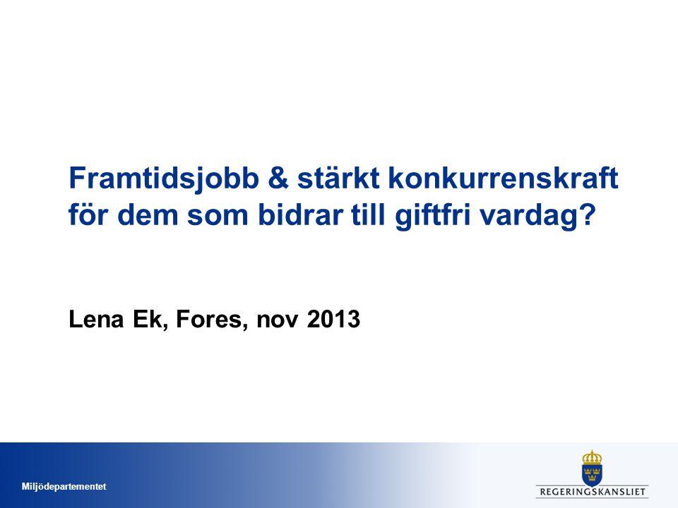 Miljödepartementet Framtidsjobb & stärkt konkurrenskraft för dem som bidrar till giftfri vardag? Lena Ek, Fores, nov 2013