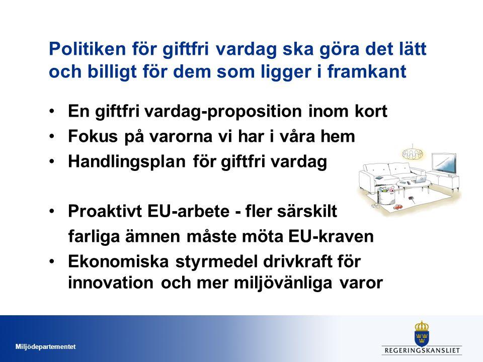 Miljödepartementet Politiken för giftfri vardag ska göra det lätt och billigt för dem som ligger i framkant •En giftfri vardag-proposition inom kort •Fokus på varorna vi har i våra hem •Handlingsplan för giftfri vardag •Proaktivt EU-arbete - fler särskilt farliga ämnen måste möta EU-kraven •Ekonomiska styrmedel drivkraft för innovation och mer miljövänliga varor