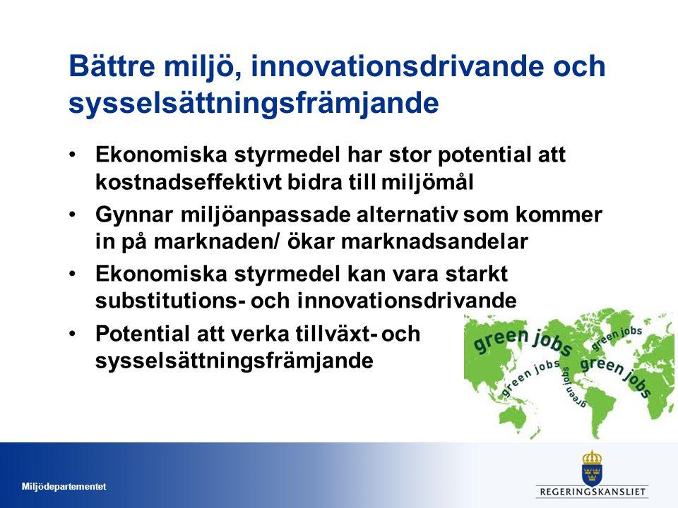 Miljödepartementet Bättre miljö, innovationsdrivande och sysselsättningsfrämjande •Ekonomiska styrmedel har stor potential att kostnadseffektivt bidra till miljömål •Gynnar miljöanpassade alternativ som kommer in på marknaden/ ökar marknadsandelar •Ekonomiska styrmedel kan vara starkt substitutions- och innovationsdrivande •Potential att verka tillväxt- och sysselsättningsfrämjande