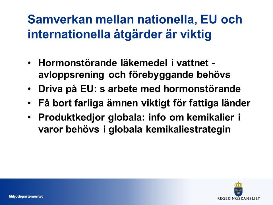 Miljödepartementet Samverkan mellan nationella, EU och internationella åtgärder är viktig •Hormonstörande läkemedel i vattnet - avloppsrening och förebyggande behövs •Driva på EU: s arbete med hormonstörande •Få bort farliga ämnen viktigt för fattiga länder •Produktkedjor globala: info om kemikalier i varor behövs i globala kemikaliestrategin