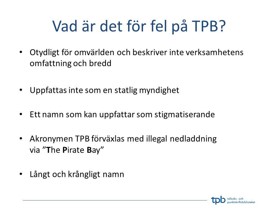 Vad är det för fel på TPB? • Otydligt för omvärlden och beskriver inte verksamhetens omfattning och bredd • Uppfattas inte som en statlig myndighet •
