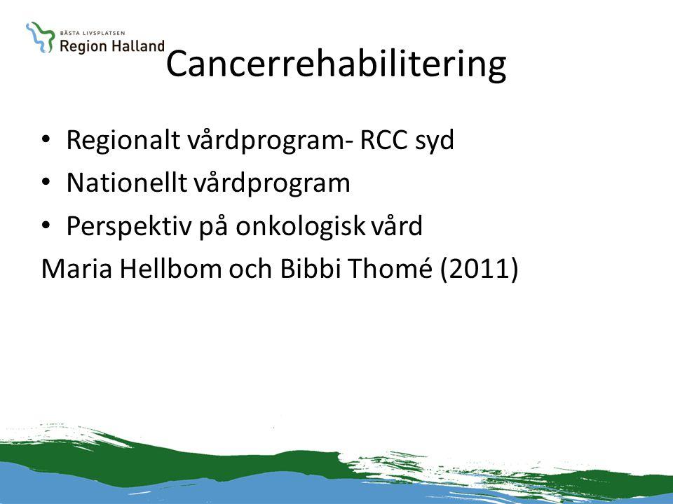 Cancerrehabilitering • Regionalt vårdprogram- RCC syd • Nationellt vårdprogram • Perspektiv på onkologisk vård Maria Hellbom och Bibbi Thomé (2011)