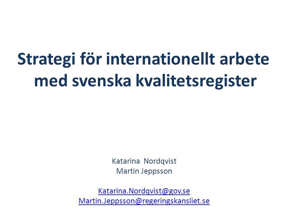Strategi för internationellt arbete med svenska kvalitetsregister Katarina Nordqvist Martin Jeppsson Katarina.Nordqvist@gov.se Martin.Jeppsson@regerin