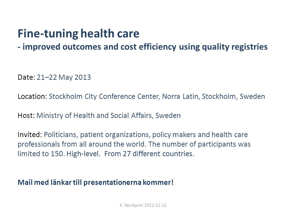 Fine-tuning health care - improved outcomes and cost efficiency using quality registries Date: 21–22 May 2013 Location: Stockholm City Conference Center, Norra Latin, Stockholm, Sweden Host: Ministry of Health and Social Affairs, Sweden Invited: Politicians, patient organizations, policy makers and health care professionals from all around the world.