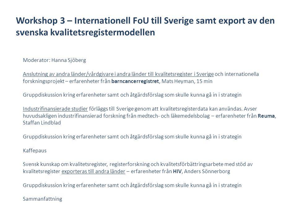 Workshop 3 – Internationell FoU till Sverige samt export av den svenska kvalitetsregistermodellen Moderator: Hanna Sjöberg Anslutning av andra länder/