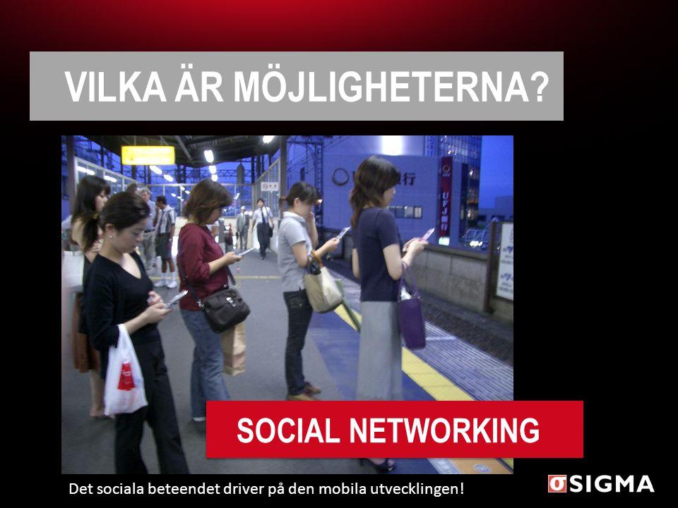 VILKA ÄR MÖJLIGHETERNA? SOCIAL NETWORKING Det sociala beteendet driver på den mobila utvecklingen!