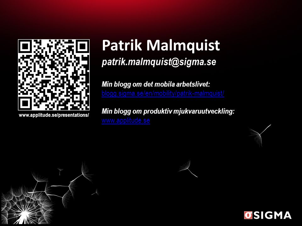 www.applitude.se/presentations/ Patrik Malmquist patrik.malmquist@sigma.se Min blogg om det mobila arbetslivet: blogg.sigma.se/en/mobility/patrik-malmquist/ Min blogg om produktiv mjukvaruutveckling: www.applitude.se