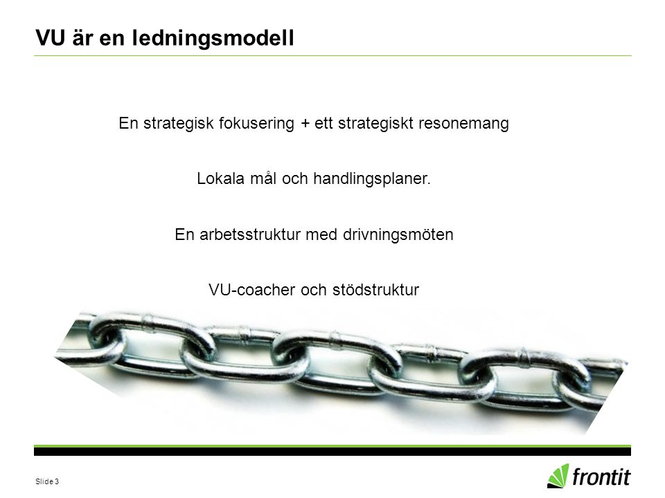 Slide 3 VU är en ledningsmodell En strategisk fokusering + ett strategiskt resonemang Lokala mål och handlingsplaner. En arbetsstruktur med drivningsm