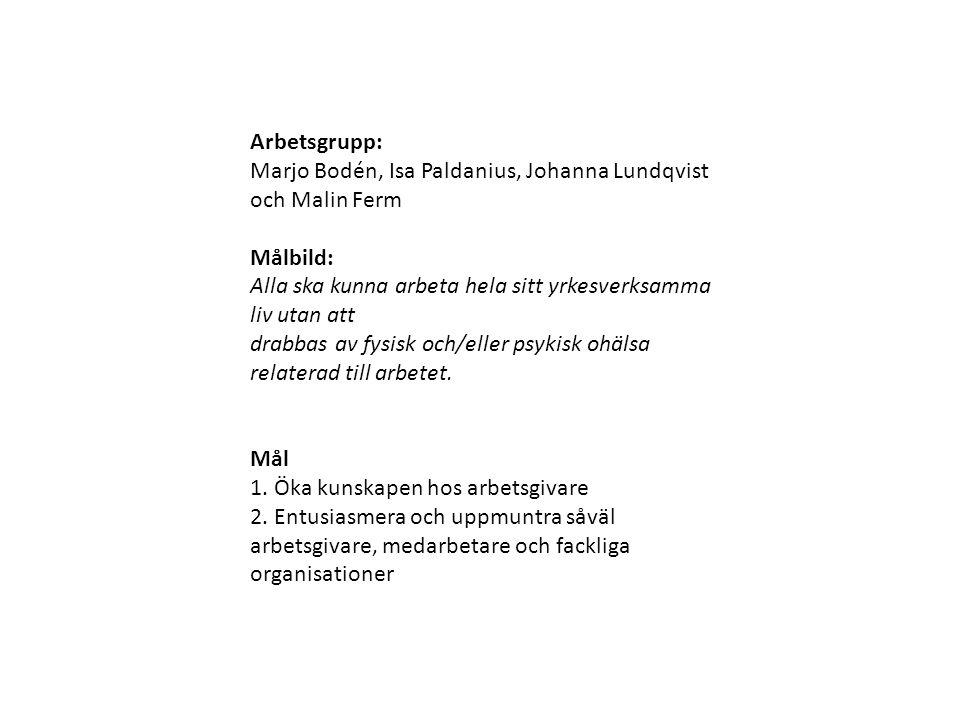 Arbetsgrupp: Marjo Bodén, Isa Paldanius, Johanna Lundqvist och Malin Ferm Målbild: Alla ska kunna arbeta hela sitt yrkesverksamma liv utan att drabbas av fysisk och/eller psykisk ohälsa relaterad till arbetet.