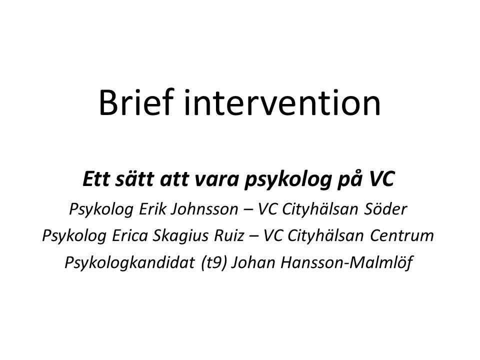 Brief intervention Ett sätt att vara psykolog på VC Psykolog Erik Johnsson – VC Cityhälsan Söder Psykolog Erica Skagius Ruiz – VC Cityhälsan Centrum Psykologkandidat (t9) Johan Hansson-Malmlöf