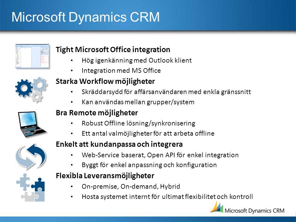 Tight Microsoft Office integration • Hög igenkänning med Outlook klient • Integration med MS Office Starka Workflow möjligheter • Skräddarsydd för affärsanvändaren med enkla gränssnitt • Kan användas mellan grupper/system Bra Remote möjligheter • Robust Offline lösning/synkronisering • Ett antal valmöjligheter för att arbeta offline Enkelt att kundanpassa och integrera • Web-Service baserat, Open API för enkel integration • Byggt för enkel anpassning och konfiguration Flexibla Leveransmöjligheter • On-premise, On-demand, Hybrid • Hosta systemet internt för ultimat flexibilitet och kontroll Microsoft Dynamics CRM