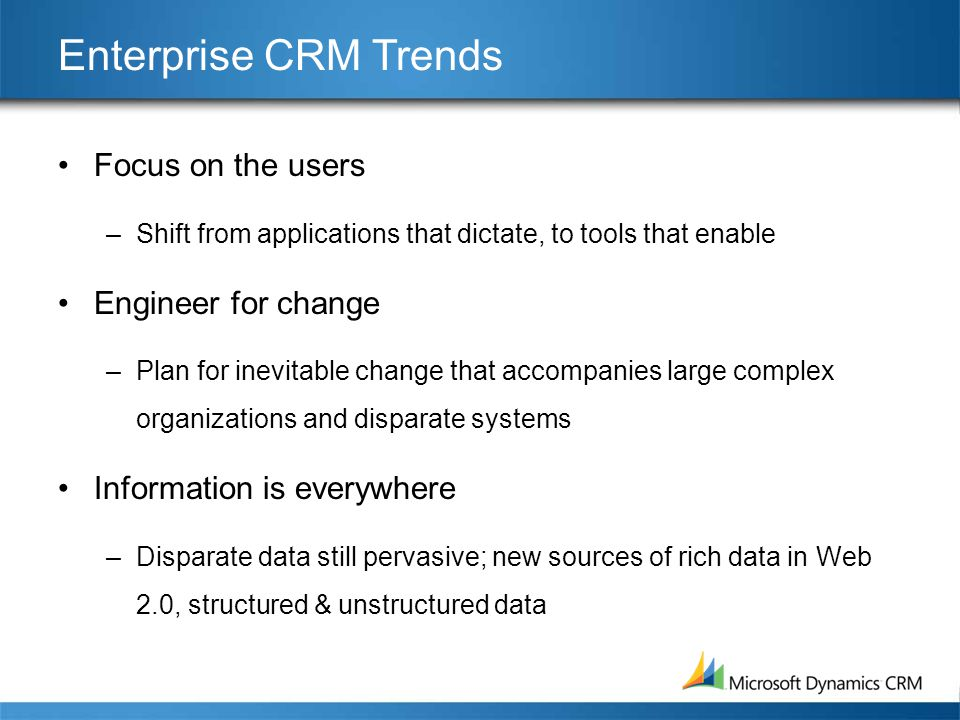 Enterprise CRM Trends •Focus on the users –Shift from applications that dictate, to tools that enable •Engineer for change –Plan for inevitable change that accompanies large complex organizations and disparate systems •Information is everywhere –Disparate data still pervasive; new sources of rich data in Web 2.0, structured & unstructured data