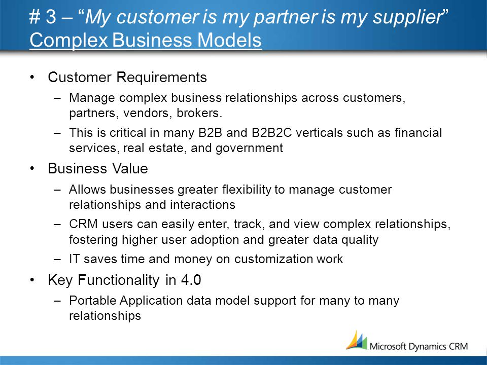 # 3 – My customer is my partner is my supplier Complex Business Models •Customer Requirements –Manage complex business relationships across customers, partners, vendors, brokers.