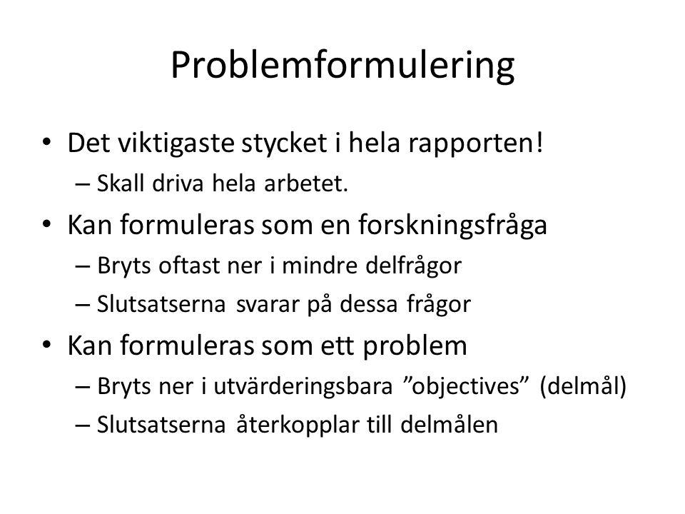 Problemformulering • Det viktigaste stycket i hela rapporten! – Skall driva hela arbetet. • Kan formuleras som en forskningsfråga – Bryts oftast ner i