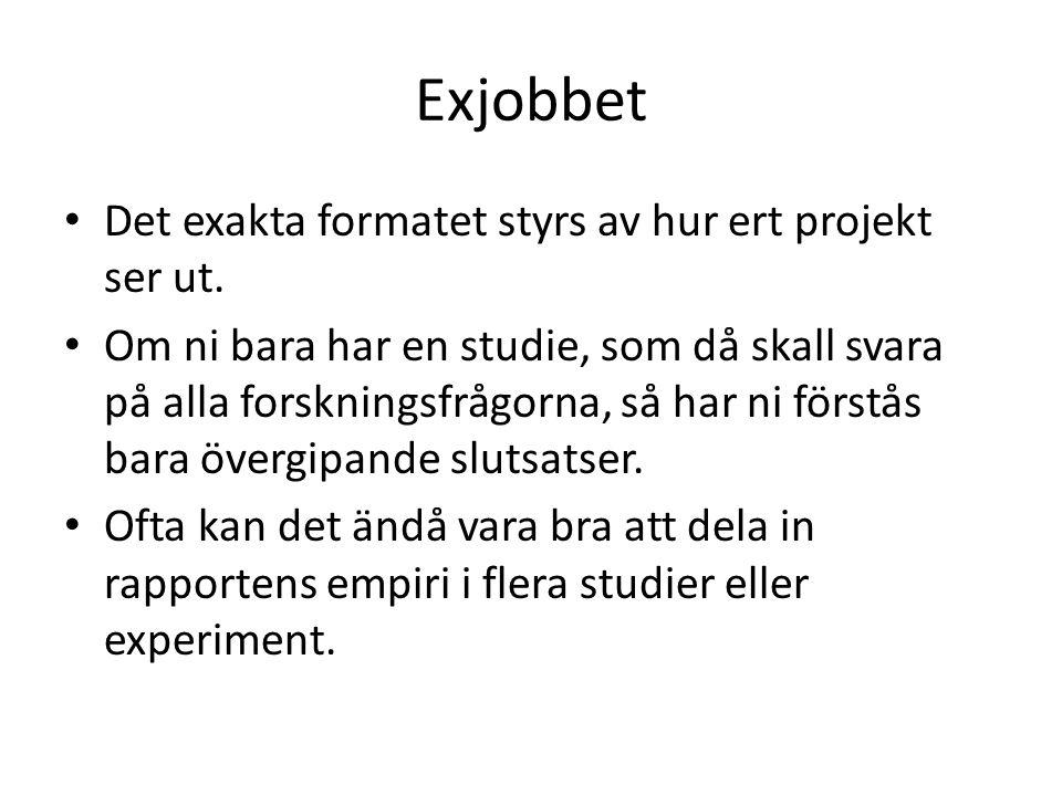 Exjobbet • Det exakta formatet styrs av hur ert projekt ser ut. • Om ni bara har en studie, som då skall svara på alla forskningsfrågorna, så har ni f