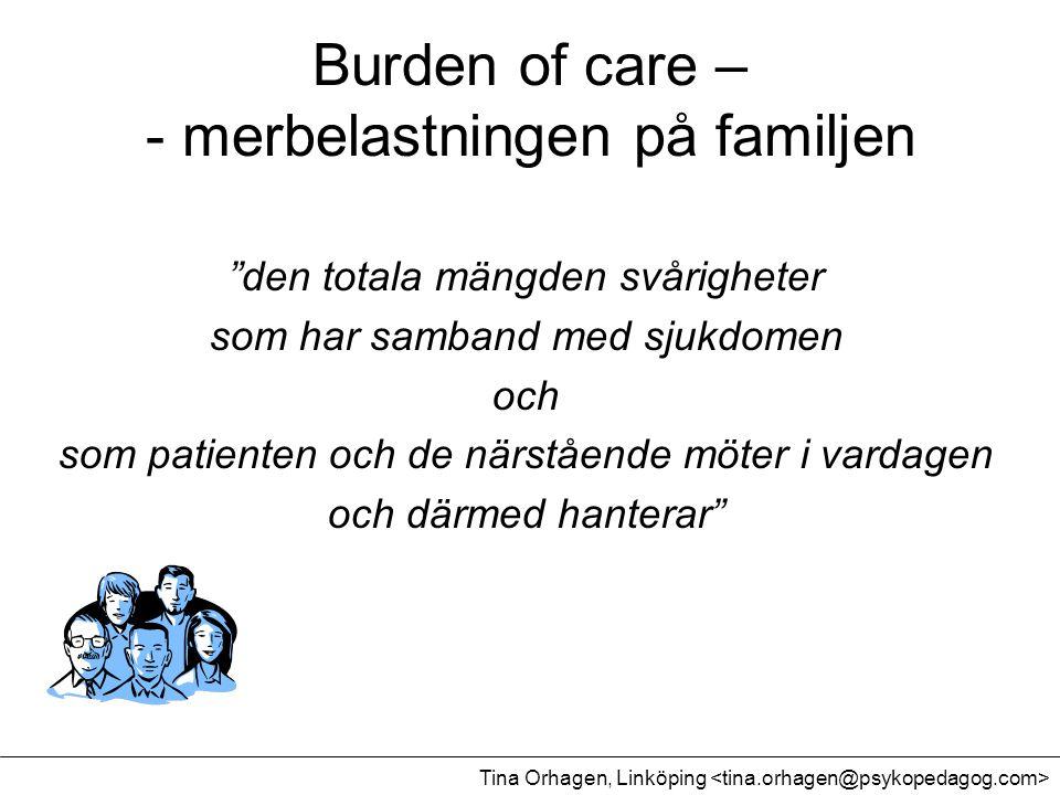 """Burden of care – - merbelastningen på familjen """"den totala mängden svårigheter som har samband med sjukdomen och som patienten och de närstående möter"""