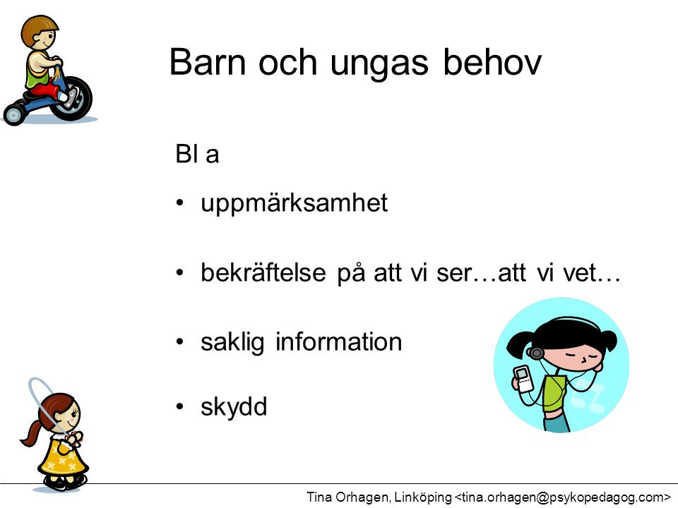 Barn och ungas behov Bl a •uppmärksamhet •bekräftelse på att vi ser…att vi vet… •saklig information •skydd Tina Orhagen, Linköping