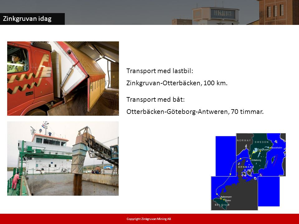 Zinkgruvan idag Transport med lastbil: Zinkgruvan-Otterbäcken, 100 km. Transport med båt: Otterbäcken-Göteborg-Antweren, 70 timmar. Copyright Zinkgruv