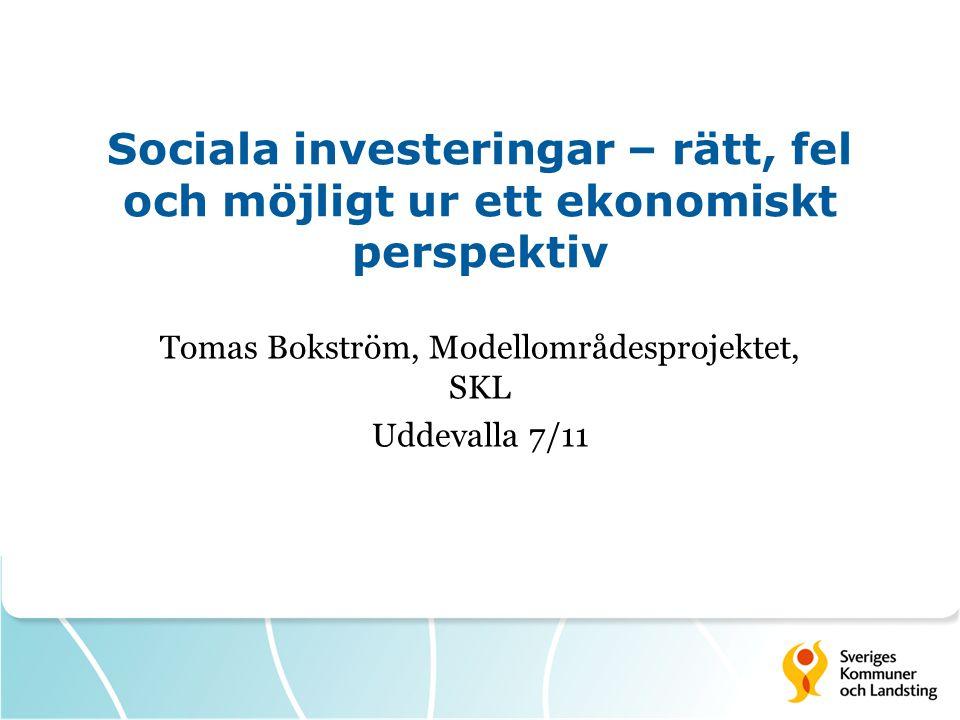 Sociala investeringar – rätt, fel och möjligt ur ett ekonomiskt perspektiv Tomas Bokström, Modellområdesprojektet, SKL Uddevalla 7/11