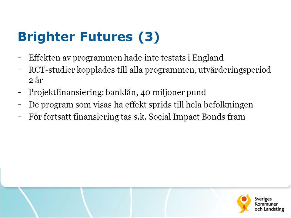 Brighter Futures (3) - Effekten av programmen hade inte testats i England - RCT-studier kopplades till alla programmen, utvärderingsperiod 2 år - Projektfinansiering: banklån, 40 miljoner pund - De program som visas ha effekt sprids till hela befolkningen - För fortsatt finansiering tas s.k.