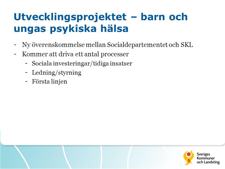 Utvecklingsprojektet – barn och ungas psykiska hälsa - Ny överenskommelse mellan Socialdepartementet och SKL - Kommer att driva ett antal processer - Sociala investeringar/tidiga insatser - Ledning/styrning - Första linjen