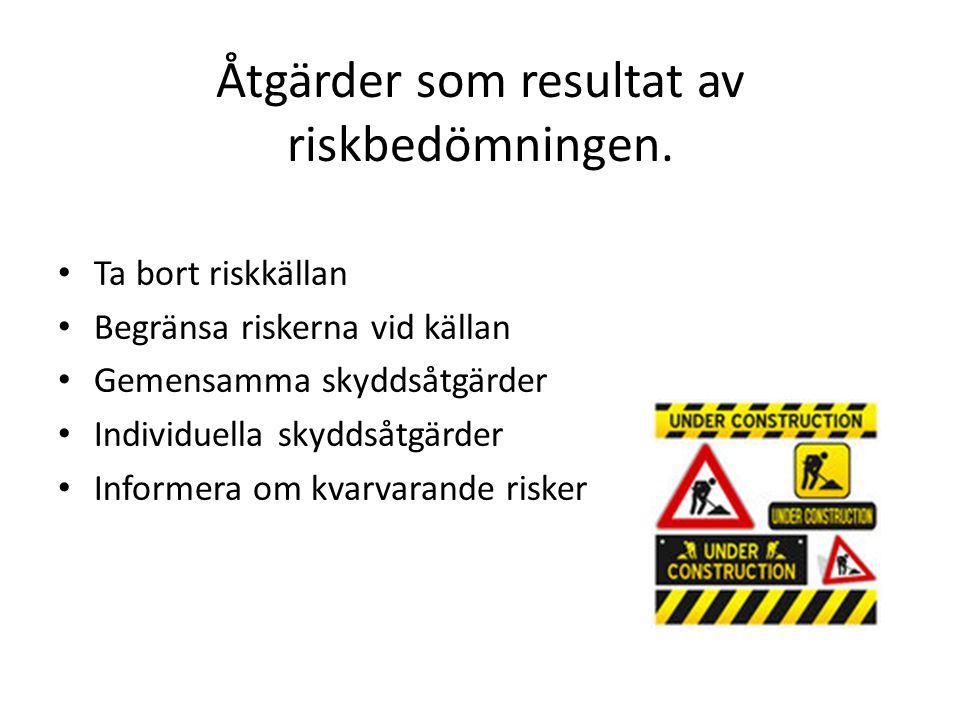 Åtgärder som resultat av riskbedömningen. • Ta bort riskkällan • Begränsa riskerna vid källan • Gemensamma skyddsåtgärder • Individuella skyddsåtgärde