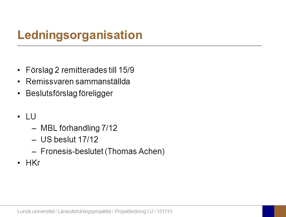 Lunds universitet / Lärarutbildningsprojektet / Projektledning LU / 101110 Ledningsorganisation •Förslag 2 remitterades till 15/9 •Remissvaren sammanställda •Beslutsförslag föreligger •LU –MBL förhandling 7/12 –US beslut 17/12 –Fronesis-beslutet (Thomas Achen) •HKr