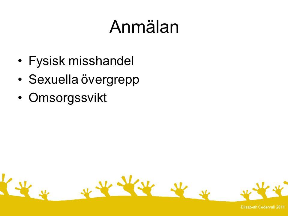 •Fysisk misshandel •Sexuella övergrepp •Omsorgssvikt Elisabeth Cedervall 2011 Anmälan