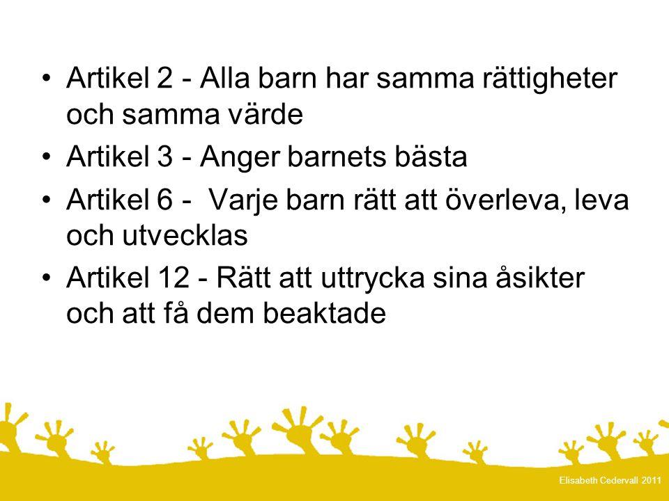 •Artikel 2 - Alla barn har samma rättigheter och samma värde •Artikel 3 - Anger barnets bästa •Artikel 6 - Varje barn rätt att överleva, leva och utvecklas •Artikel 12 - Rätt att uttrycka sina åsikter och att få dem beaktade Elisabeth Cedervall 2011