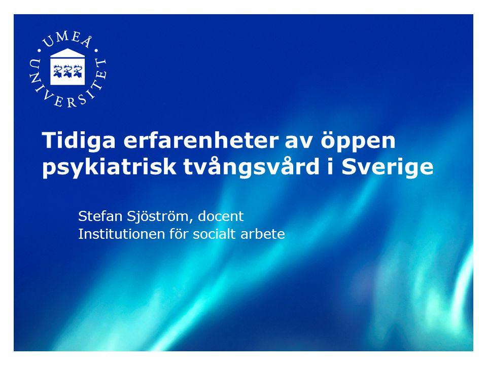 Tidiga erfarenheter av öppen psykiatrisk tvångsvård i Sverige Stefan Sjöström, docent Institutionen för socialt arbete