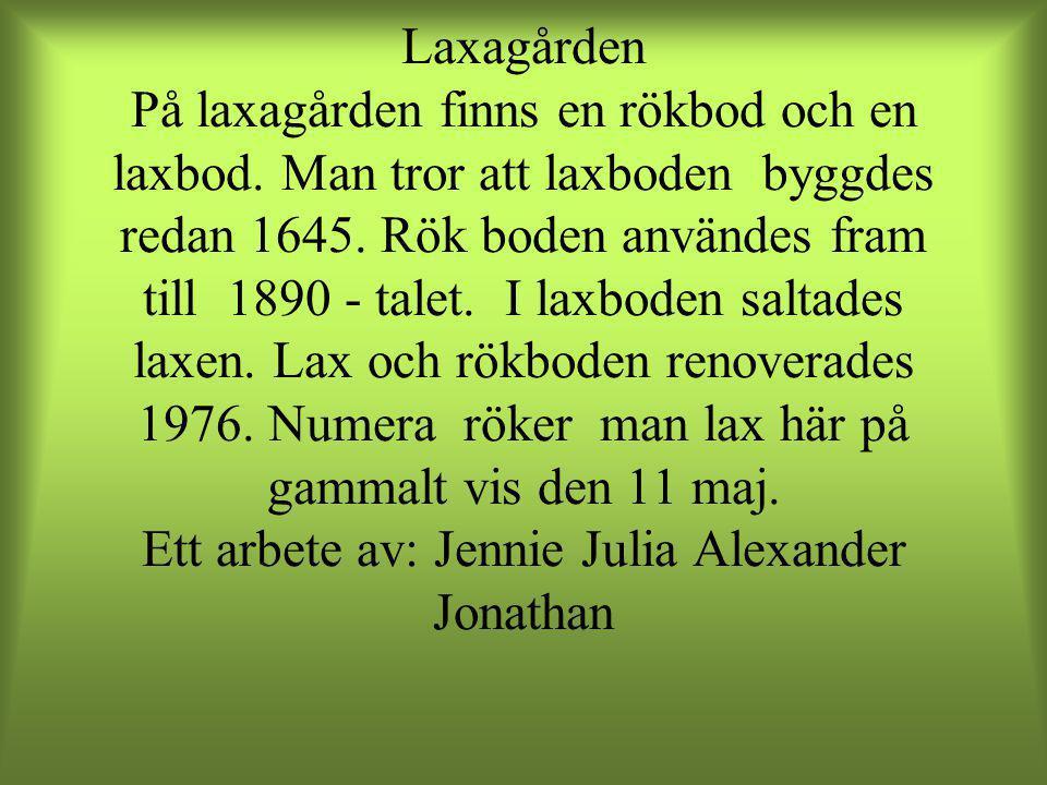 Laxagården På laxagården finns en rökbod och en laxbod. Man tror att laxboden byggdes redan 1645. Rök boden användes fram till 1890 - talet. I laxbode