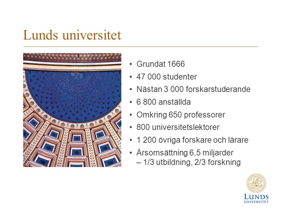 Lunds universitet •Grundat 1666 •47 000 studenter •Nästan 3 000 forskarstuderande •6 800 anställda •Omkring 650 professorer •800 universitetslektorer