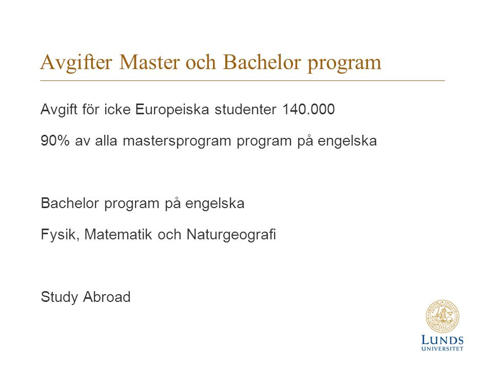 Avgifter Master och Bachelor program Avgift för icke Europeiska studenter 140.000 90% av alla mastersprogram program på engelska Bachelor program på engelska Fysik, Matematik och Naturgeografi Study Abroad